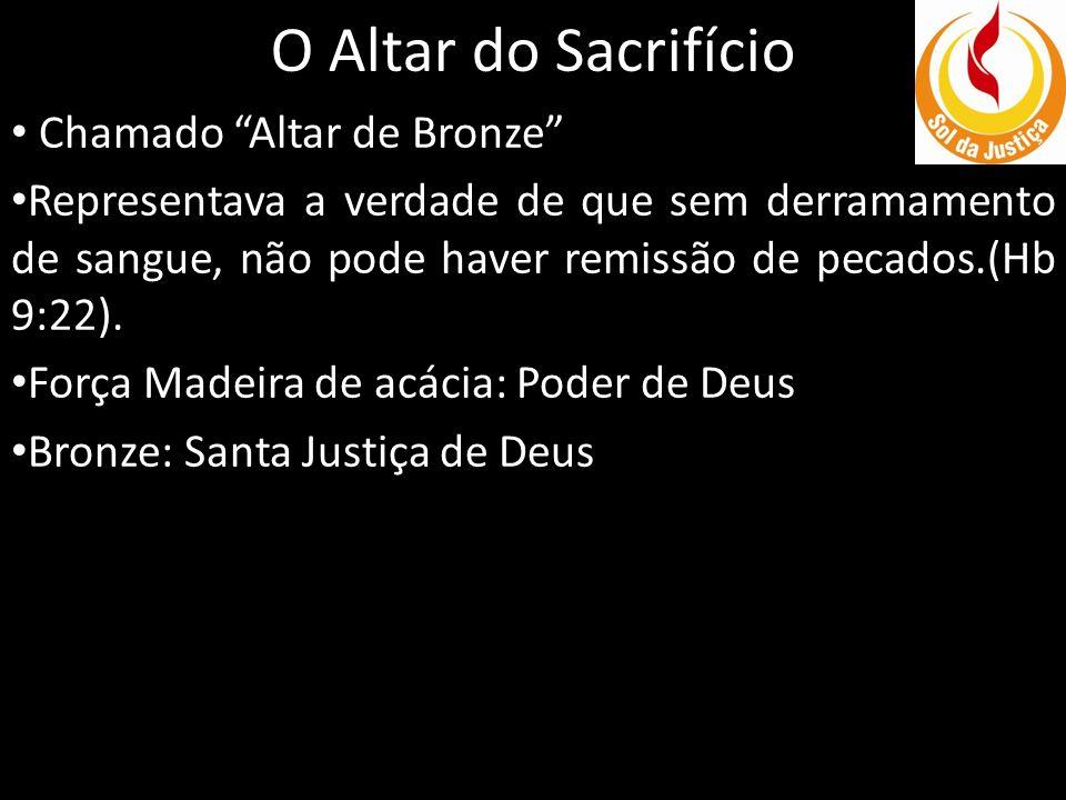 O Altar do Sacrifício Chamado Altar de Bronze Representava a verdade de que sem derramamento de sangue, não pode haver remissão de pecados.(Hb 9:22).