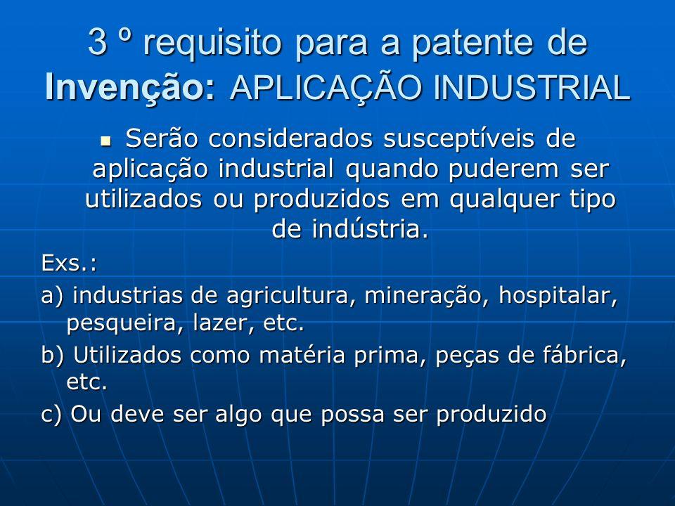3 º requisito para a patente de Invenção: APLICAÇÃO INDUSTRIAL Serão considerados susceptíveis de aplicação industrial quando puderem ser utilizados o