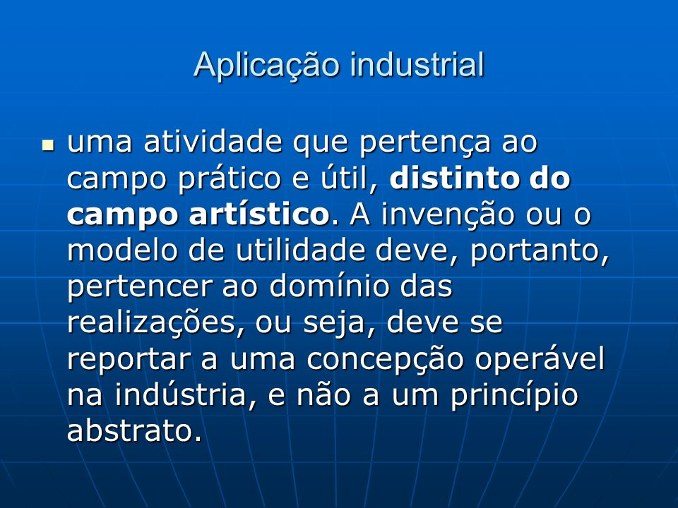 Aplicação industrial uma atividade que pertença ao campo prático e útil, distinto do campo artístico. A invenção ou o modelo de utilidade deve, portan