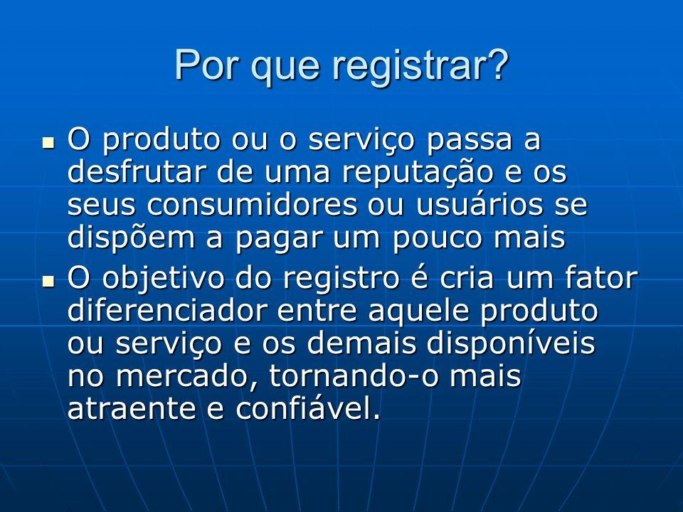 Por que registrar? O produto ou o serviço passa a desfrutar de uma reputação e os seus consumidores ou usuários se dispõem a pagar um pouco mais O pro