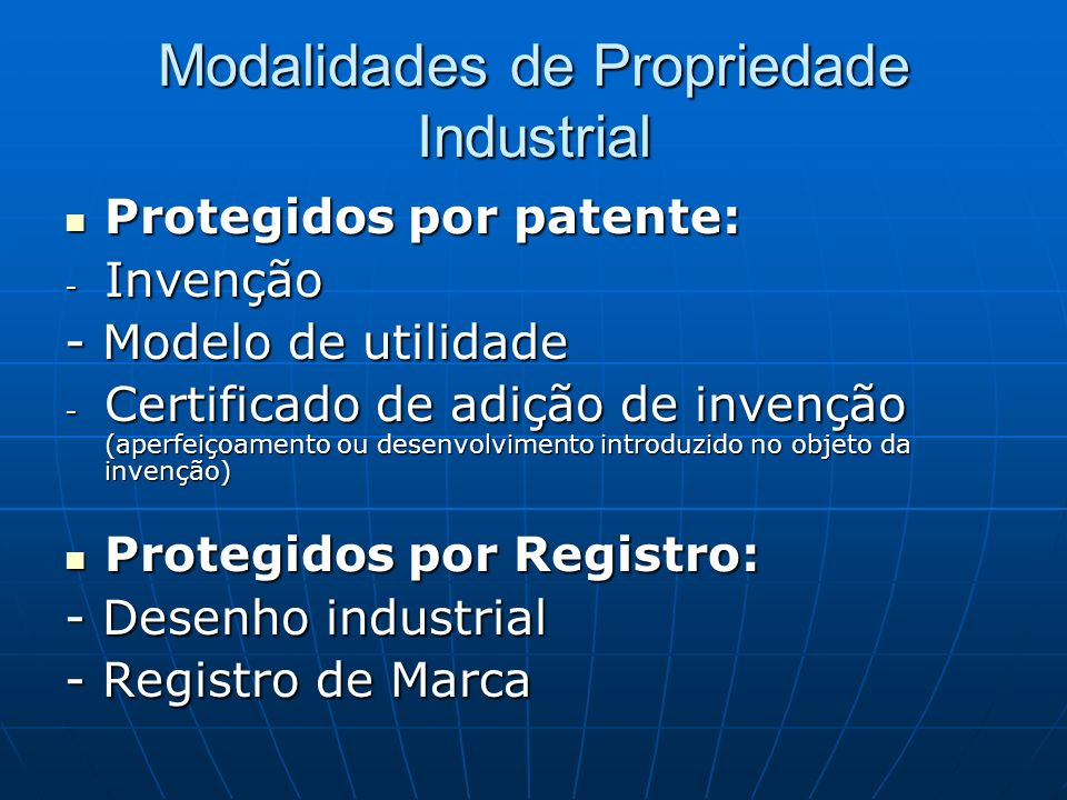 Modalidades de Propriedade Industrial Protegidos por patente: Protegidos por patente: - Invenção - Modelo de utilidade - Certificado de adição de inve