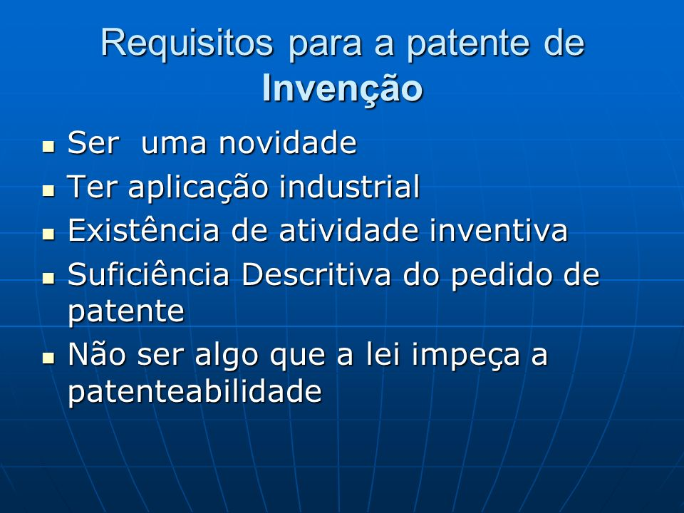 Requisitos para a patente de Invenção Ser uma novidade Ser uma novidade Ter aplicação industrial Ter aplicação industrial Existência de atividade inve