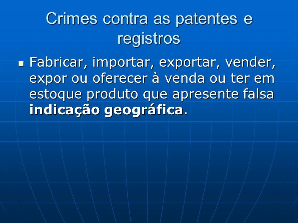Crimes contra as patentes e registros Fabricar, importar, exportar, vender, expor ou oferecer à venda ou ter em estoque produto que apresente falsa in