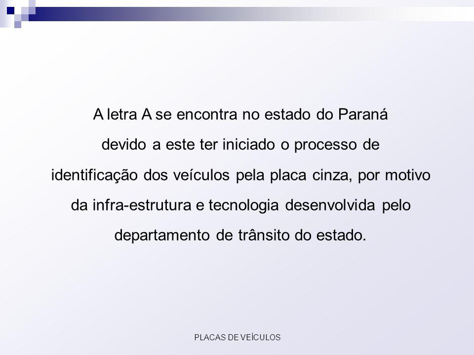 A letra A se encontra no estado do Paraná devido a este ter iniciado o processo de identificação dos veículos pela placa cinza, por motivo da infra-es