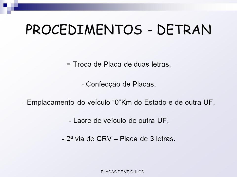 PROCEDIMENTOS - DETRAN - Troca de Placa de duas letras, - Confecção de Placas, - Emplacamento do veículo 0Km do Estado e de outra UF, - Lacre de veícu