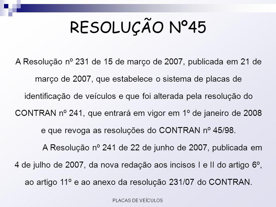 RESOLUÇÃO Nº45 A Resolução nº 231 de 15 de março de 2007, publicada em 21 de março de 2007, que estabelece o sistema de placas de identificação de veí