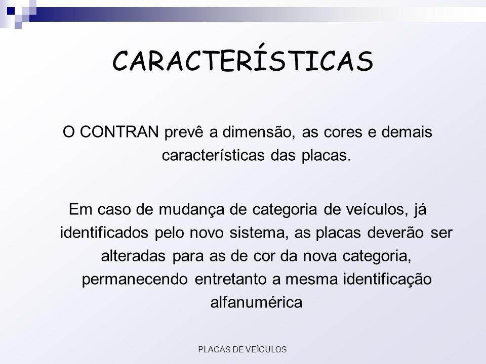 CARACTERÍSTICAS O CONTRAN prevê a dimensão, as cores e demais características das placas. Em caso de mudança de categoria de veículos, já identificado