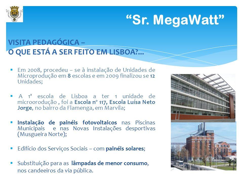 Sr. MegaWatt VISITA PEDAGÓGICA – O QUE ESTÁ A SER FEITO EM LISBOA?... Em 2008, procedeu – se à instalação de Unidades de Microprodução em 8 escolas e