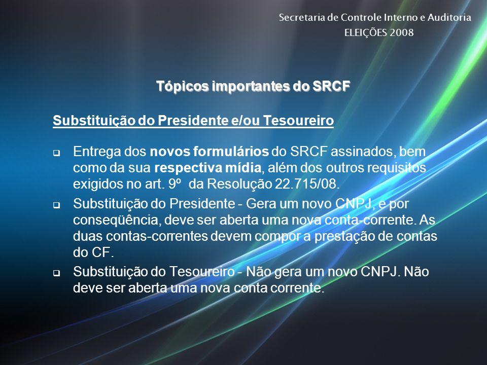 Secretaria de Controle Interno e Auditoria ELEIÇÕES 2008 Tópicos importantes do SRCF Substituição do Presidente e/ou Tesoureiro Entrega dos novos form