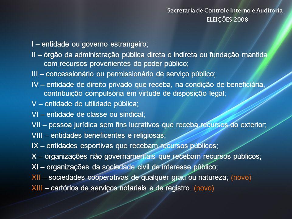 Secretaria de Controle Interno e Auditoria ELEIÇÕES 2008 I – entidade ou governo estrangeiro; II – órgão da administração pública direta e indireta ou