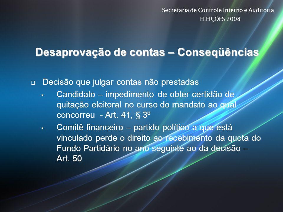 Secretaria de Controle Interno e Auditoria ELEIÇÕES 2008 Desaprovação de contas – Conseqüências Decisão que julgar contas não prestadas Candidato – im