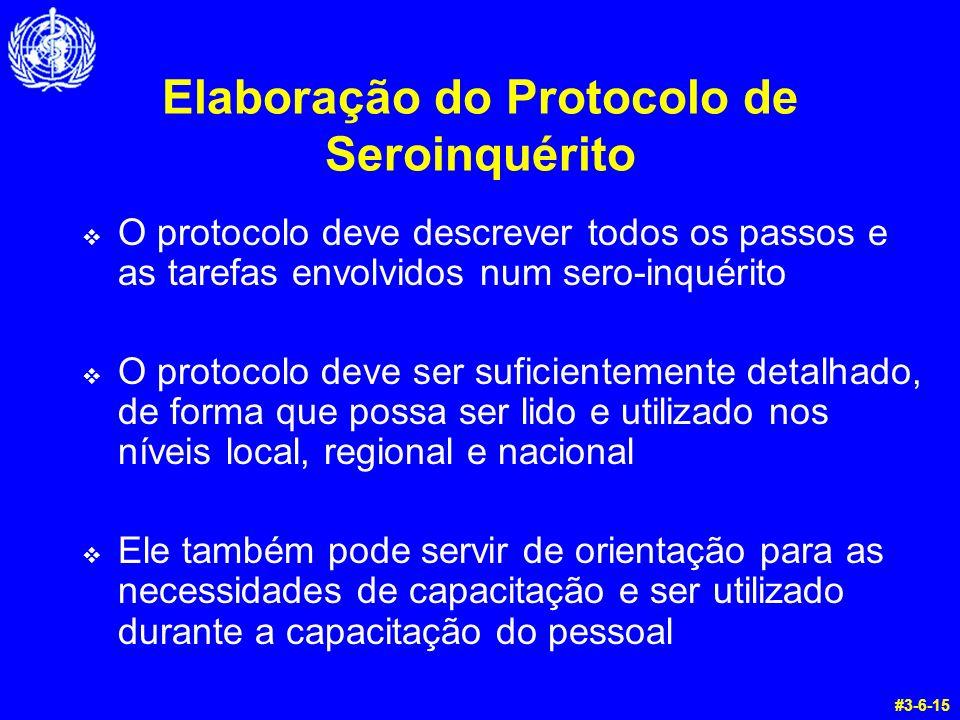 Elaboração do Protocolo de Seroinquérito O protocolo deve descrever todos os passos e as tarefas envolvidos num sero-inquérito O protocolo deve ser suficientemente detalhado, de forma que possa ser lido e utilizado nos níveis local, regional e nacional Ele também pode servir de orientação para as necessidades de capacitação e ser utilizado durante a capacitação do pessoal #3-6-15