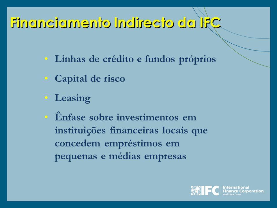 Financiamento Indirecto da IFC Linhas de crédito e fundos próprios Capital de risco Leasing Ênfase sobre investimentos em instituições financeiras loc