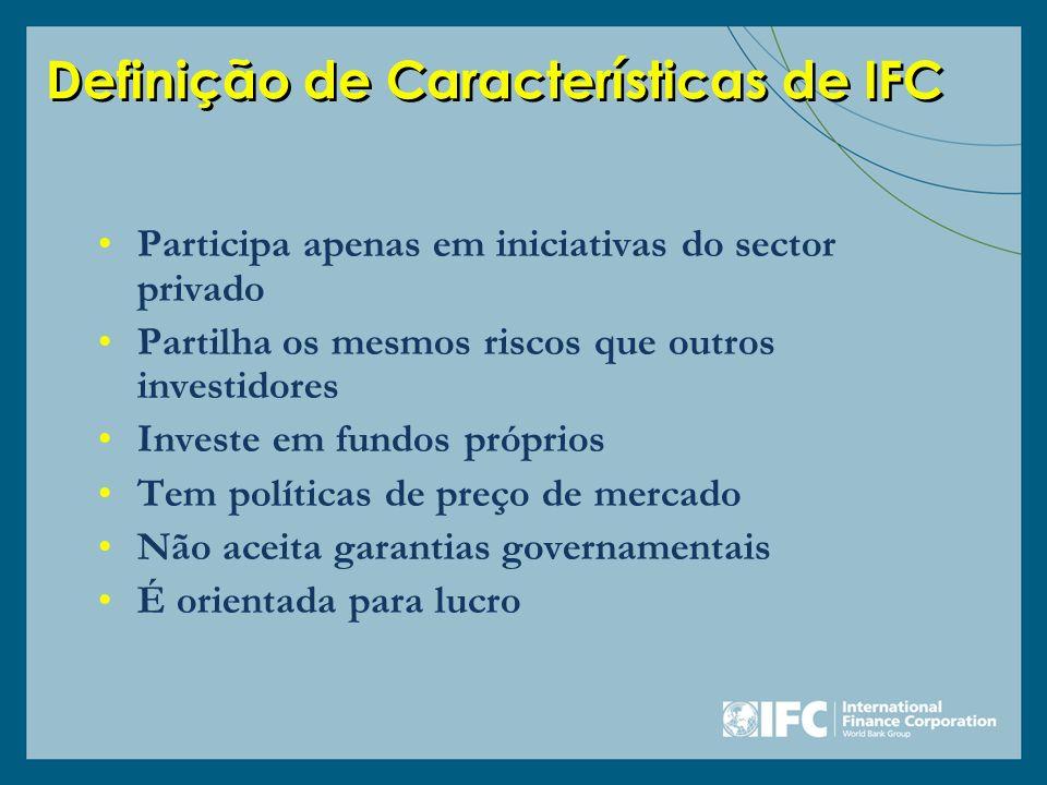 Definição de Características de IFC Participa apenas em iniciativas do sector privado Partilha os mesmos riscos que outros investidores Investe em fun