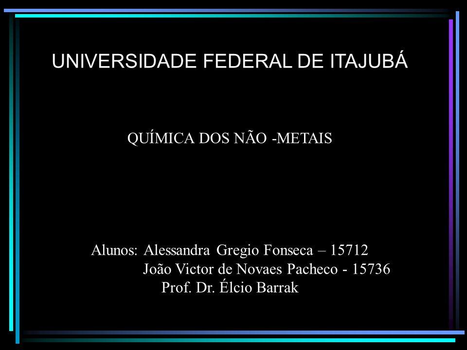 UNIVERSIDADE FEDERAL DE ITAJUBÁ QUÍMICA DOS NÃO -METAIS Alunos: Alessandra Gregio Fonseca – 15712 João Victor de Novaes Pacheco - 15736 Prof.