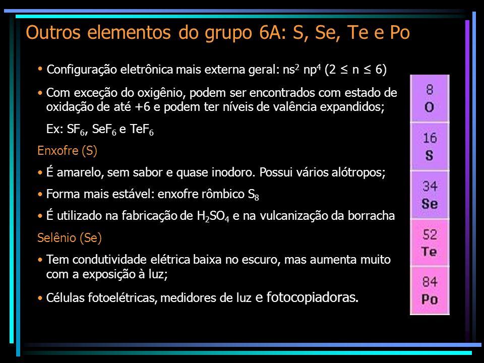Outros elementos do grupo 6A: S, Se, Te e Po Configuração eletrônica mais externa geral: ns 2 np 4 (2 n 6) Com exceção do oxigênio, podem ser encontrados com estado de oxidação de até +6 e podem ter níveis de valência expandidos; Ex: SF 6, SeF 6 e TeF 6 Enxofre (S) É amarelo, sem sabor e quase inodoro.
