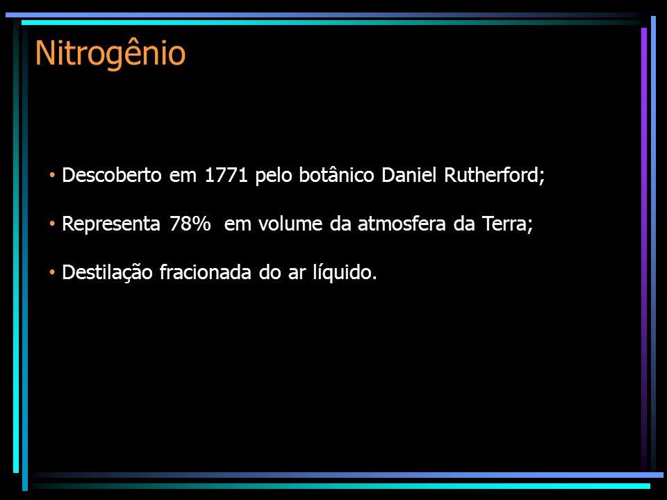 Nitrogênio Descoberto em 1771 pelo botânico Daniel Rutherford; Representa 78% em volume da atmosfera da Terra; Destilação fracionada do ar líquido.
