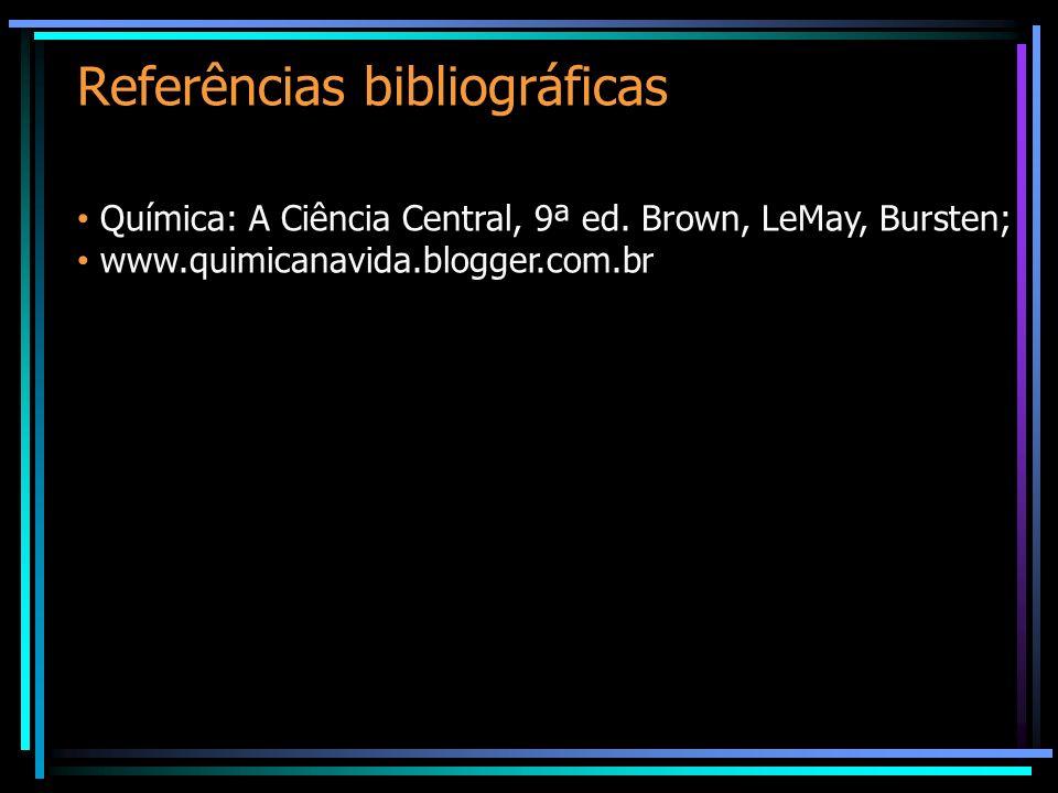 Referências bibliográficas Química: A Ciência Central, 9ª ed. Brown, LeMay, Bursten; www.quimicanavida.blogger.com.br
