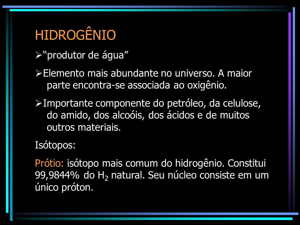 HIDROGÊNIO produtor de água Elemento mais abundante no universo. A maior parte encontra-se associada ao oxigênio. Importante componente do petróleo, d
