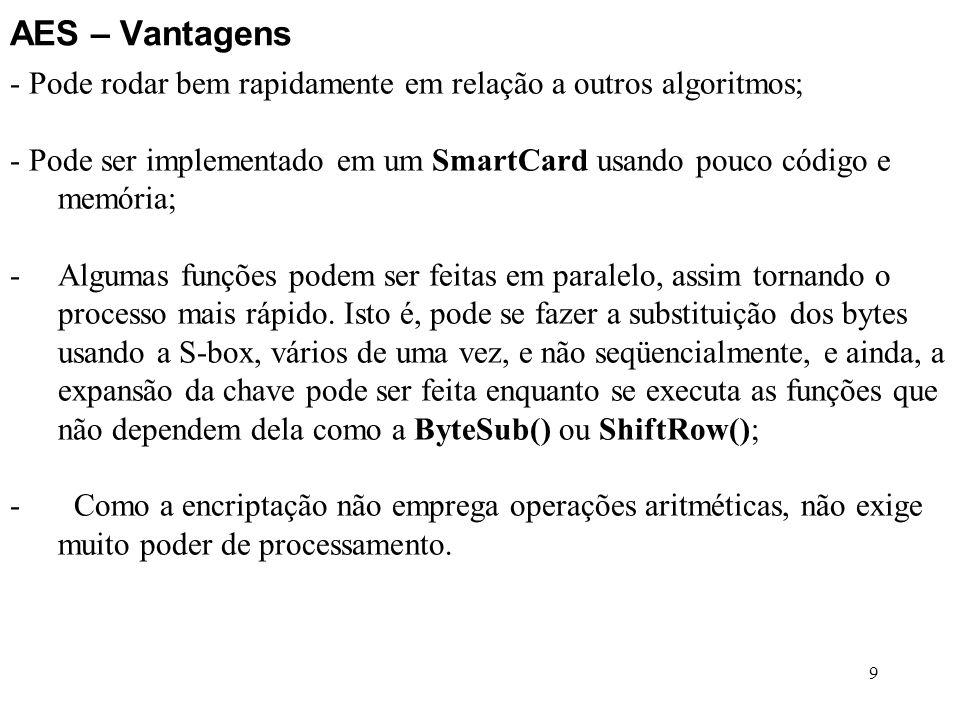 9 AES – Vantagens - Pode rodar bem rapidamente em relação a outros algoritmos; - Pode ser implementado em um SmartCard usando pouco código e memória;