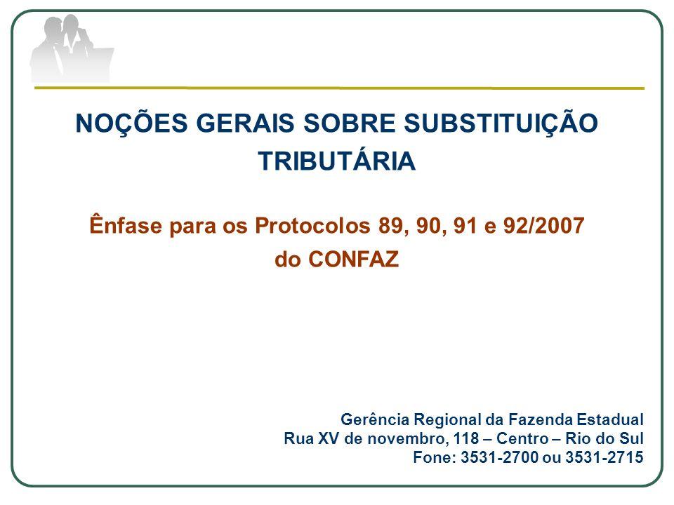NOÇÕES GERAIS SOBRE SUBSTITUIÇÃO TRIBUTÁRIA Ênfase para os Protocolos 89, 90, 91 e 92/2007 do CONFAZ Gerência Regional da Fazenda Estadual Rua XV de n
