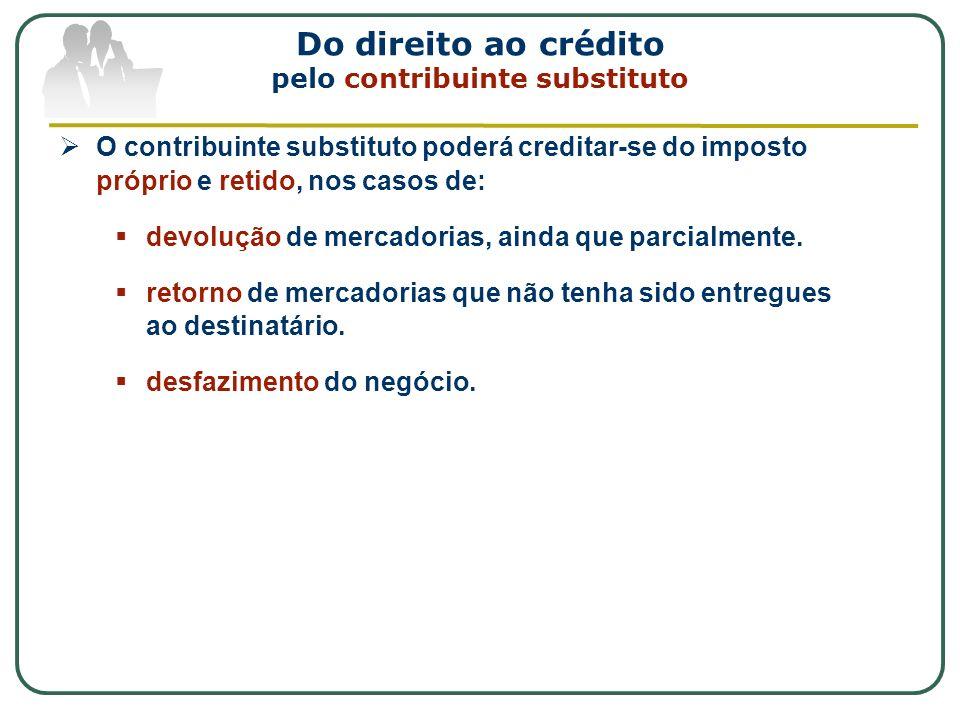 Do direito ao crédito pelo contribuinte substituto O contribuinte substituto poderá creditar-se do imposto próprio e retido, nos casos de: devolução d