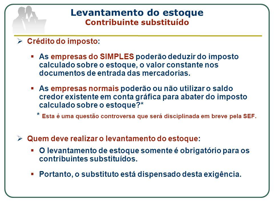 Levantamento do estoque Contribuinte substituído Crédito do imposto: As empresas do SIMPLES poderão deduzir do imposto calculado sobre o estoque, o va