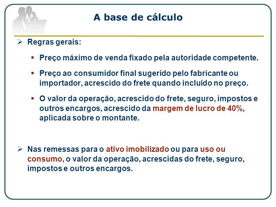 A base de cálculo Regras gerais: Preço máximo de venda fixado pela autoridade competente. Preço ao consumidor final sugerido pelo fabricante ou import