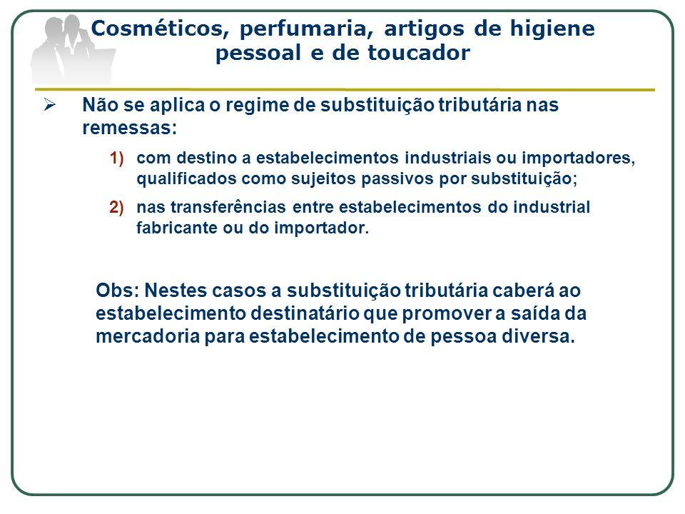 Cosméticos, perfumaria, artigos de higiene pessoal e de toucador Não se aplica o regime de substituição tributária nas remessas: 1)com destino a estab