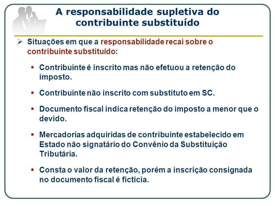 A responsabilidade supletiva do contribuinte substituído Situações em que a responsabilidade recai sobre o contribuinte substituído: Contribuinte é in