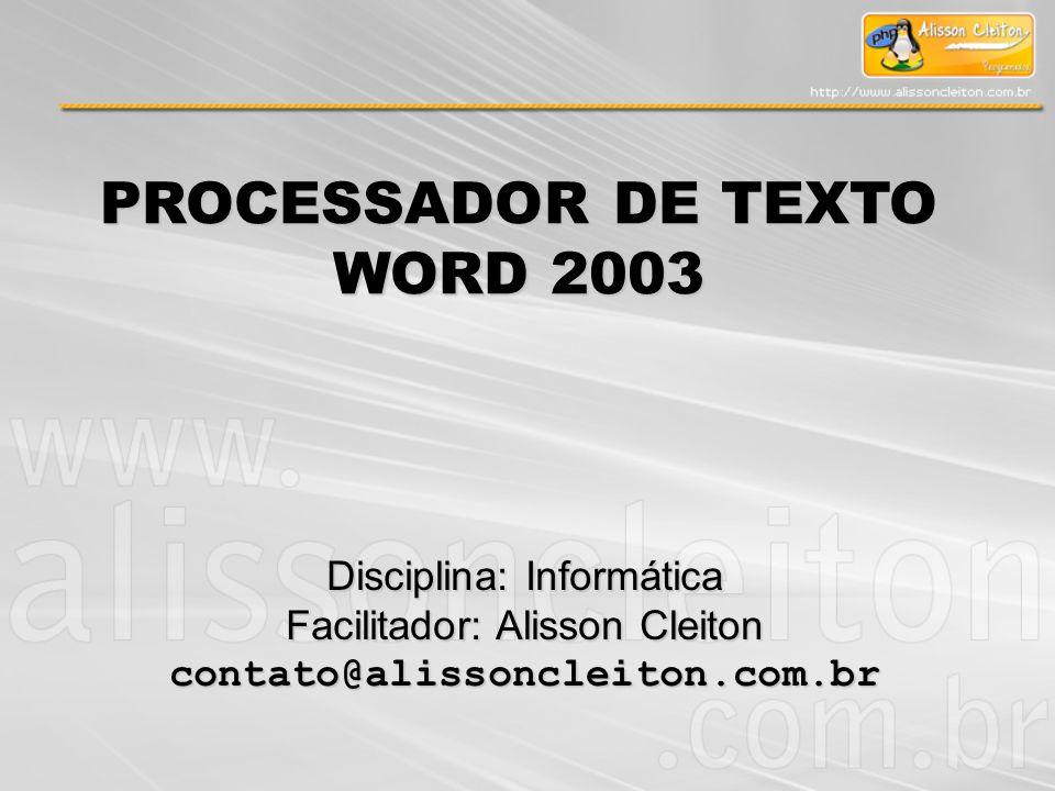PROCESSADOR DE TEXTO WORD 2003 Disciplina: Informática Facilitador: Alisson Cleiton contato@alissoncleiton.com.br