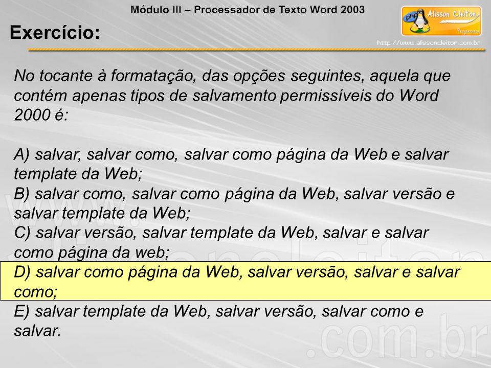 No tocante à formatação, das opções seguintes, aquela que contém apenas tipos de salvamento permissíveis do Word 2000 é: A) salvar, salvar como, salvar como página da Web e salvar template da Web; B) salvar como, salvar como página da Web, salvar versão e salvar template da Web; C) salvar versão, salvar template da Web, salvar e salvar como página da web; D) salvar como página da Web, salvar versão, salvar e salvar como; E) salvar template da Web, salvar versão, salvar como e salvar.