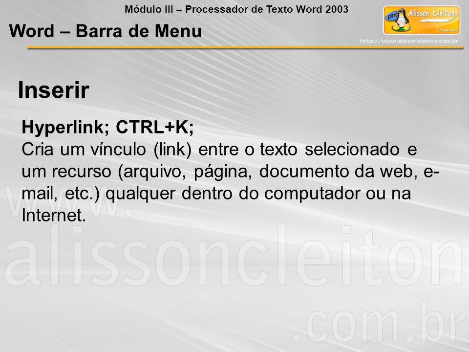 Hyperlink; CTRL+K; Cria um vínculo (link) entre o texto selecionado e um recurso (arquivo, página, documento da web, e- mail, etc.) qualquer dentro do computador ou na Internet.