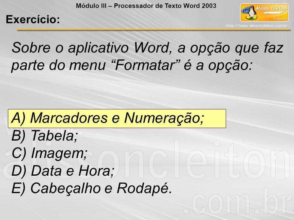 Sobre o aplicativo Word, a opção que faz parte do menu Formatar é a opção: A) Marcadores e Numeração; B) Tabela; C) Imagem; D) Data e Hora; E) Cabeçalho e Rodapé.