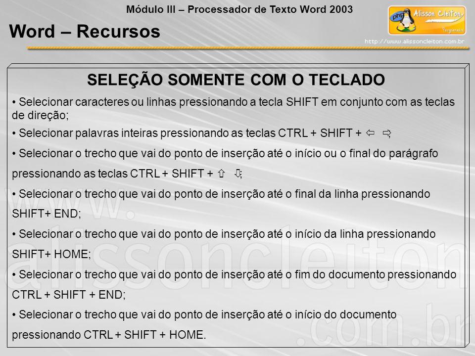 SELEÇÃO SOMENTE COM O TECLADO Selecionar caracteres ou linhas pressionando a tecla SHIFT em conjunto com as teclas de direção; Selecionar palavras inteiras pressionando as teclas CTRL + SHIFT + ; Selecionar o trecho que vai do ponto de inserção até o início ou o final do parágrafo pressionando as teclas CTRL + SHIFT + ; Selecionar o trecho que vai do ponto de inserção até o final da linha pressionando SHIFT+ END; Selecionar o trecho que vai do ponto de inserção até o início da linha pressionando SHIFT+ HOME; Selecionar o trecho que vai do ponto de inserção até o fim do documento pressionando CTRL + SHIFT + END; Selecionar o trecho que vai do ponto de inserção até o início do documento pressionando CTRL + SHIFT + HOME.