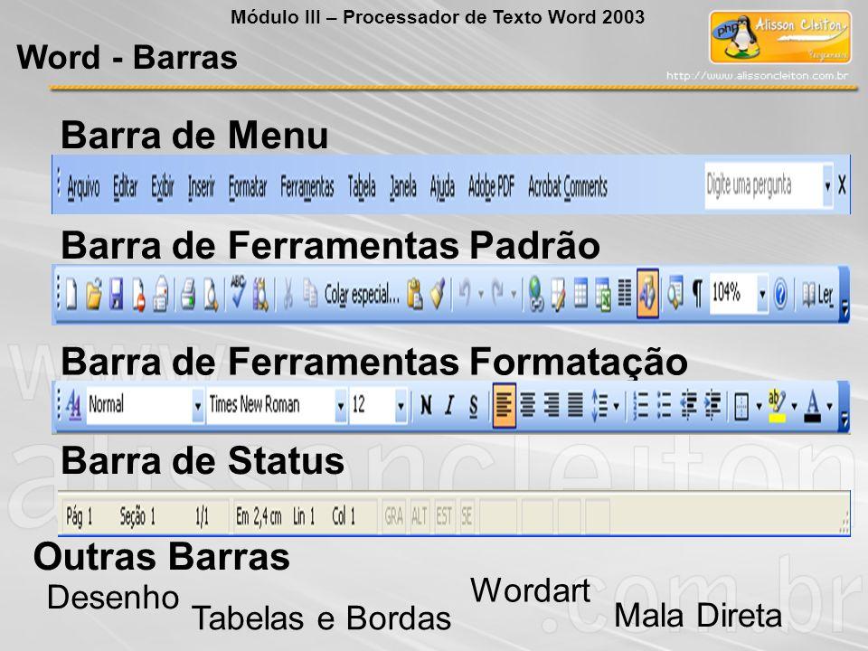 Barra de Menu Barra de Ferramentas Formatação Outras Barras Desenho Tabelas e Bordas Mala Direta Wordart Barra de Ferramentas Padrão Barra de Status Word - Barras Módulo III – Processador de Texto Word 2003