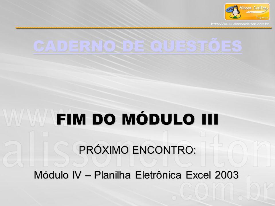 CADERNO DE QUESTÕES CADERNO DE QUESTÕES FIM DO MÓDULO III PRÓXIMO ENCONTRO: Módulo IV – Planilha Eletrônica Excel 2003