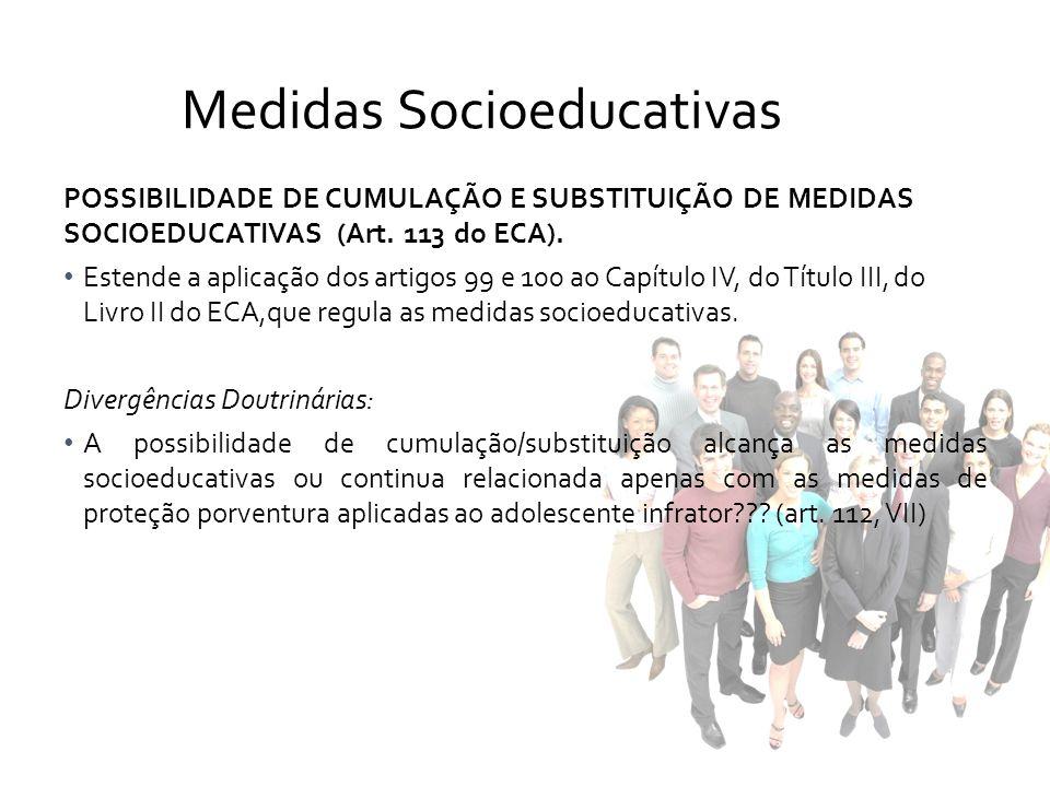 POSSIBILIDADE DE CUMULAÇÃO E SUBSTITUIÇÃO DE MEDIDAS SOCIOEDUCATIVAS (Art. 113 do ECA). Estende a aplicação dos artigos 99 e 100 ao Capítulo IV, do Tí