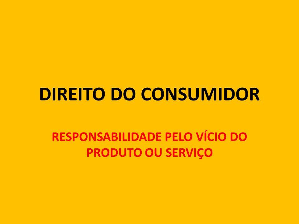 DIREITO DO CONSUMIDOR RESPONSABILIDADE PELO VÍCIO DO PRODUTO OU SERVIÇO