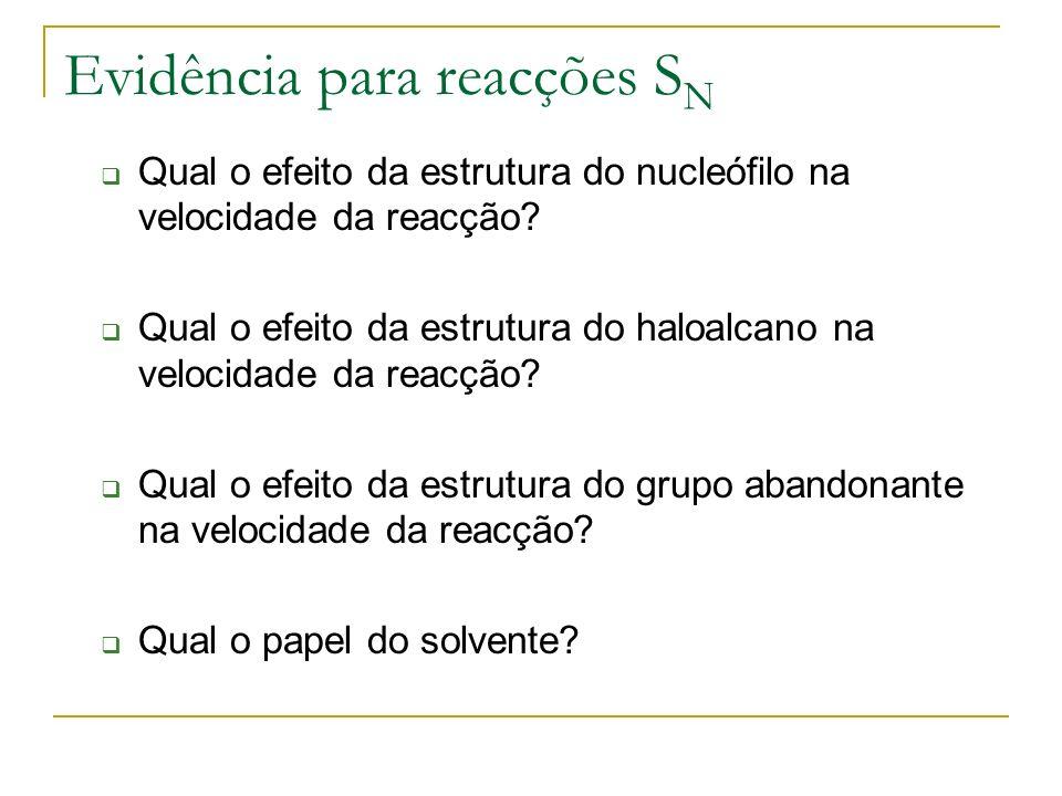 Evidência para reacções S N Qual o efeito da estrutura do nucleófilo na velocidade da reacção? Qual o efeito da estrutura do haloalcano na velocidade