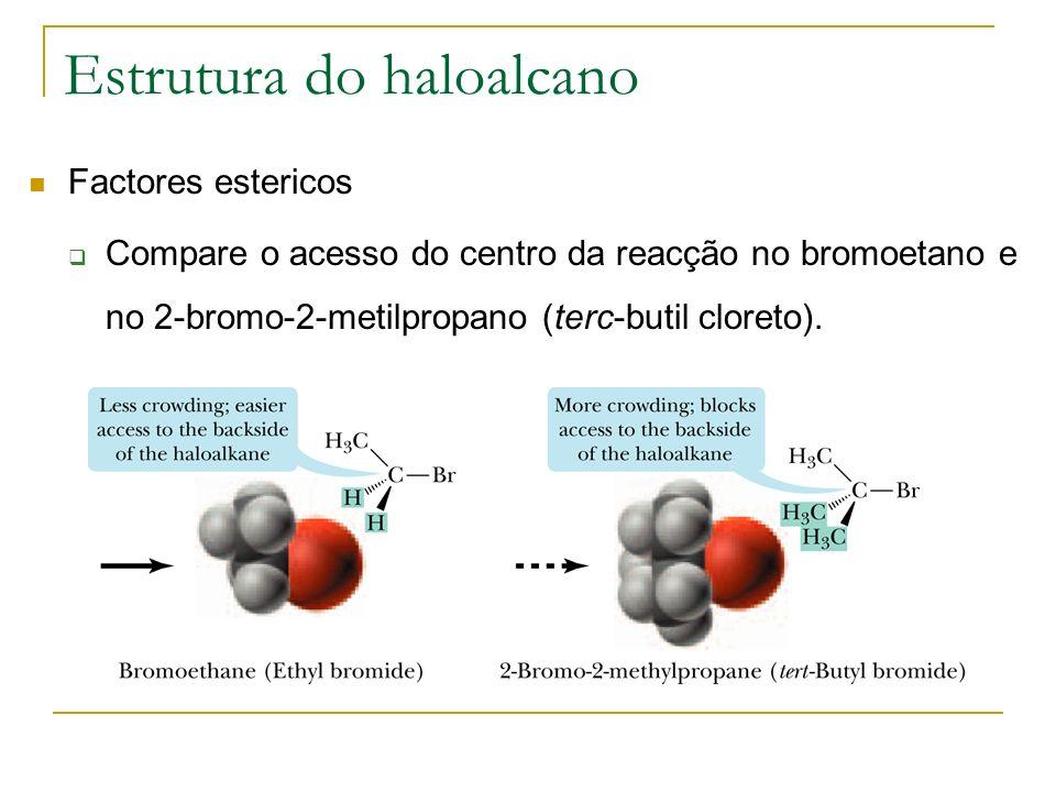 Estrutura do haloalcano Factores estericos Compare o acesso do centro da reacção no bromoetano e no 2-bromo-2-metilpropano (terc-butil cloreto).