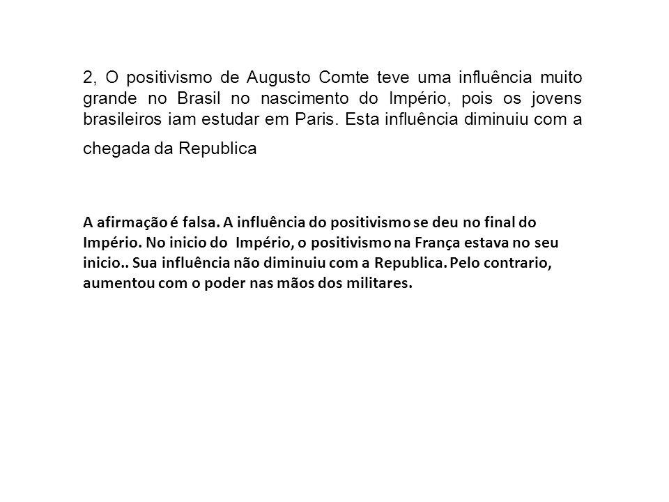 2, O positivismo de Augusto Comte teve uma influência muito grande no Brasil no nascimento do Império, pois os jovens brasileiros iam estudar em Paris
