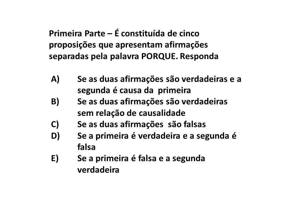 Primeira Parte – É constituída de cinco proposições que apresentam afirmações separadas pela palavra PORQUE. Responda A)Se as duas afirmações são verd