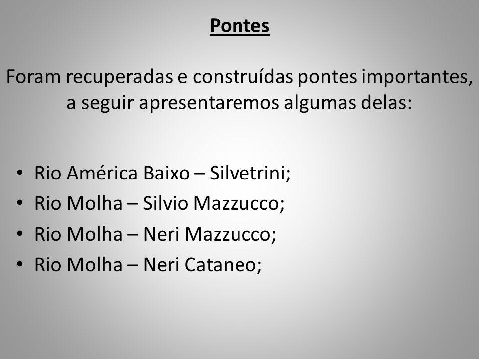 Pontes Foram recuperadas e construídas pontes importantes, a seguir apresentaremos algumas delas: Rio América Baixo – Silvetrini; Rio Molha – Silvio M