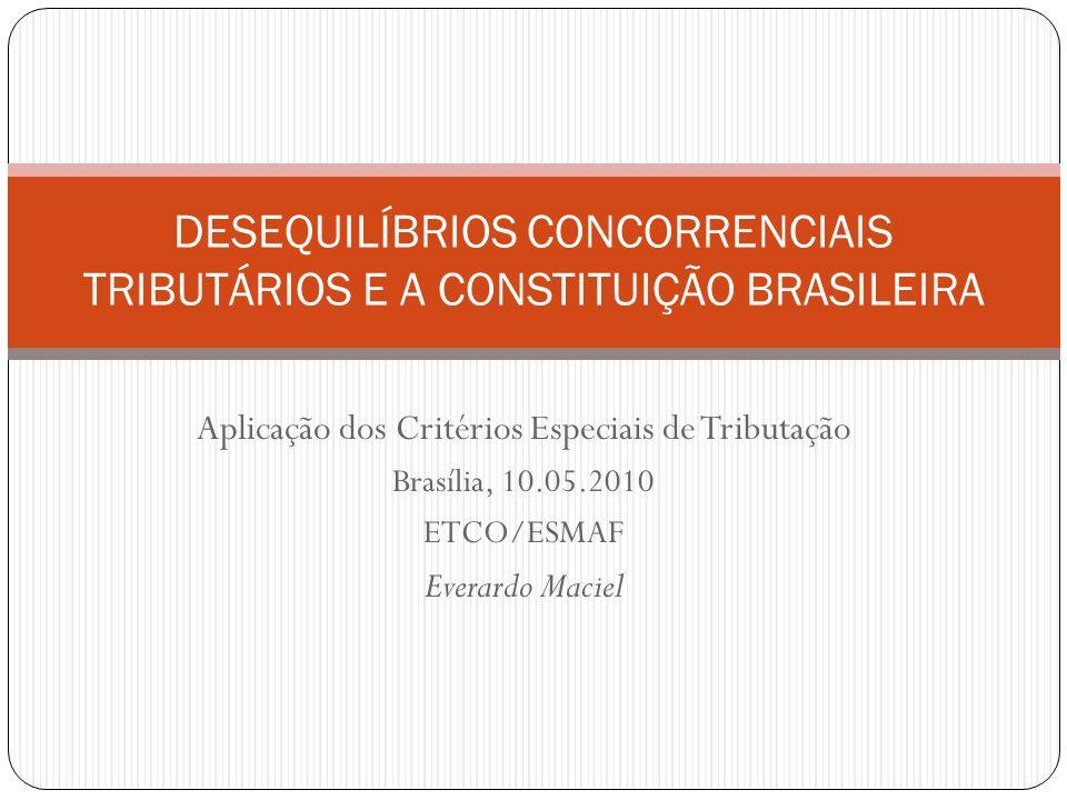 Aplicação dos Critérios Especiais de Tributação Brasília, 10.05.2010 ETCO/ESMAF Everardo Maciel DESEQUILÍBRIOS CONCORRENCIAIS TRIBUTÁRIOS E A CONSTITU