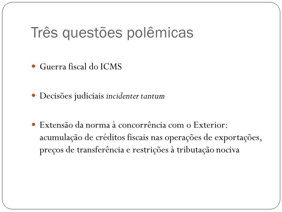 Três questões polêmicas Guerra fiscal do ICMS Decisões judiciais incidenter tantum Extensão da norma à concorrência com o Exterior: acumulação de créd