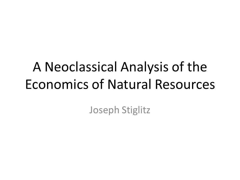 A Neoclassical Analysis of the Economics of Natural Resources Joseph Stiglitz