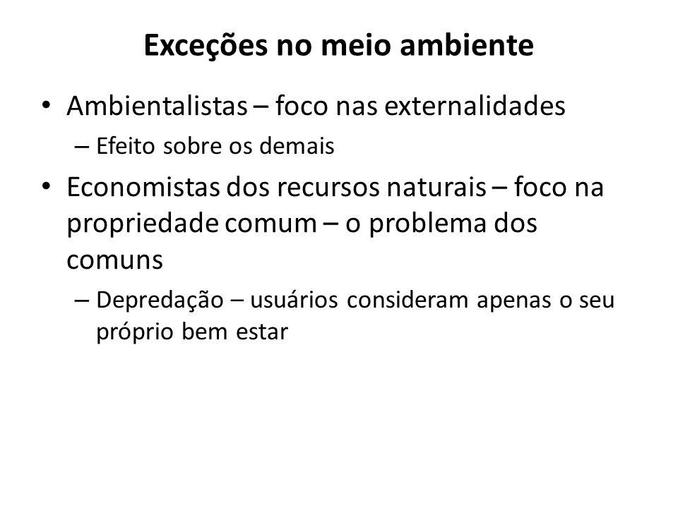 Exceções no meio ambiente Ambientalistas – foco nas externalidades – Efeito sobre os demais Economistas dos recursos naturais – foco na propriedade comum – o problema dos comuns – Depredação – usuários consideram apenas o seu próprio bem estar