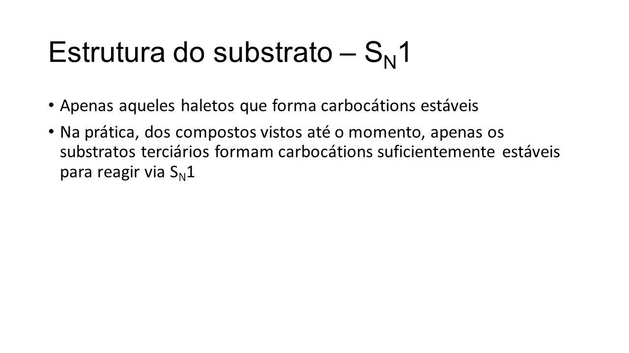 Estrutura do substrato – S N 1 Apenas aqueles haletos que forma carbocátions estáveis Na prática, dos compostos vistos até o momento, apenas os substr