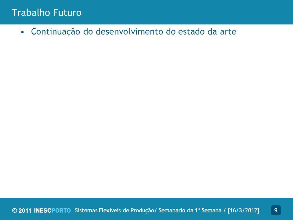 © 2011 Trabalho Futuro Continuação do desenvolvimento do estado da arte 9Sistemas Flexíveis de Produção/ Semanário da 1ª Semana / [16/3/2012]